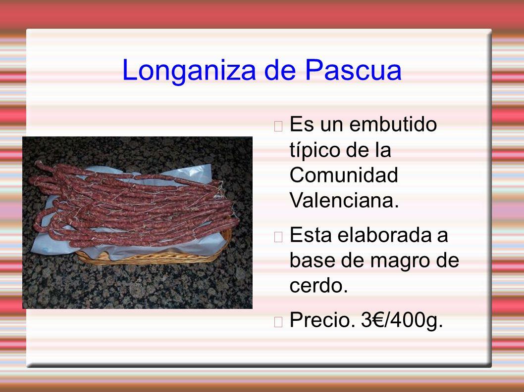 Longaniza de Pascua Es un embutido típico de la Comunidad Valenciana. Esta elaborada a base de magro de cerdo. Precio. 3/400g.