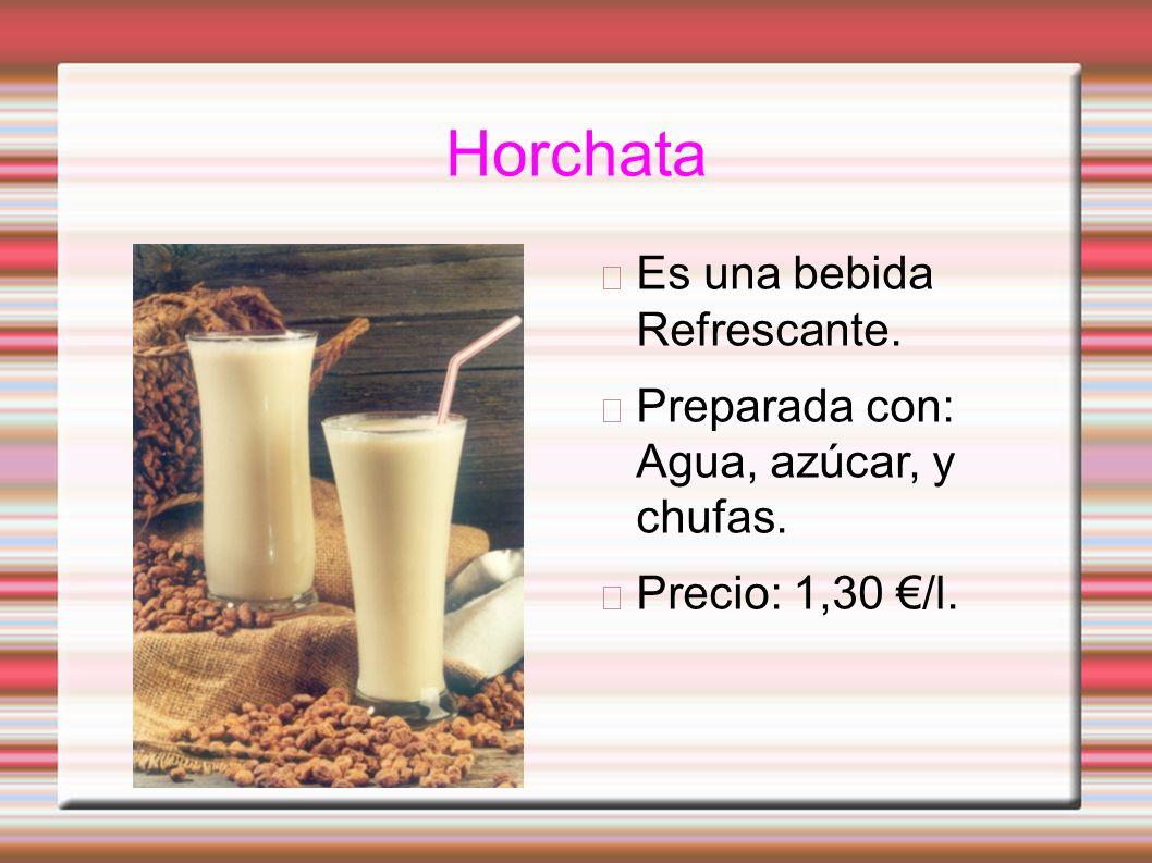 Horchata Es una bebida Refrescante. Preparada con: Agua, azúcar, y chufas. Precio: 1,30 /l.