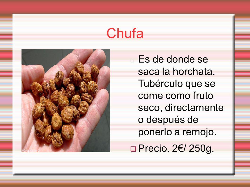 Chufa Es de donde se saca la horchata. Tubérculo que se come como fruto seco, directamente o después de ponerlo a remojo. Precio. 2/ 250g.