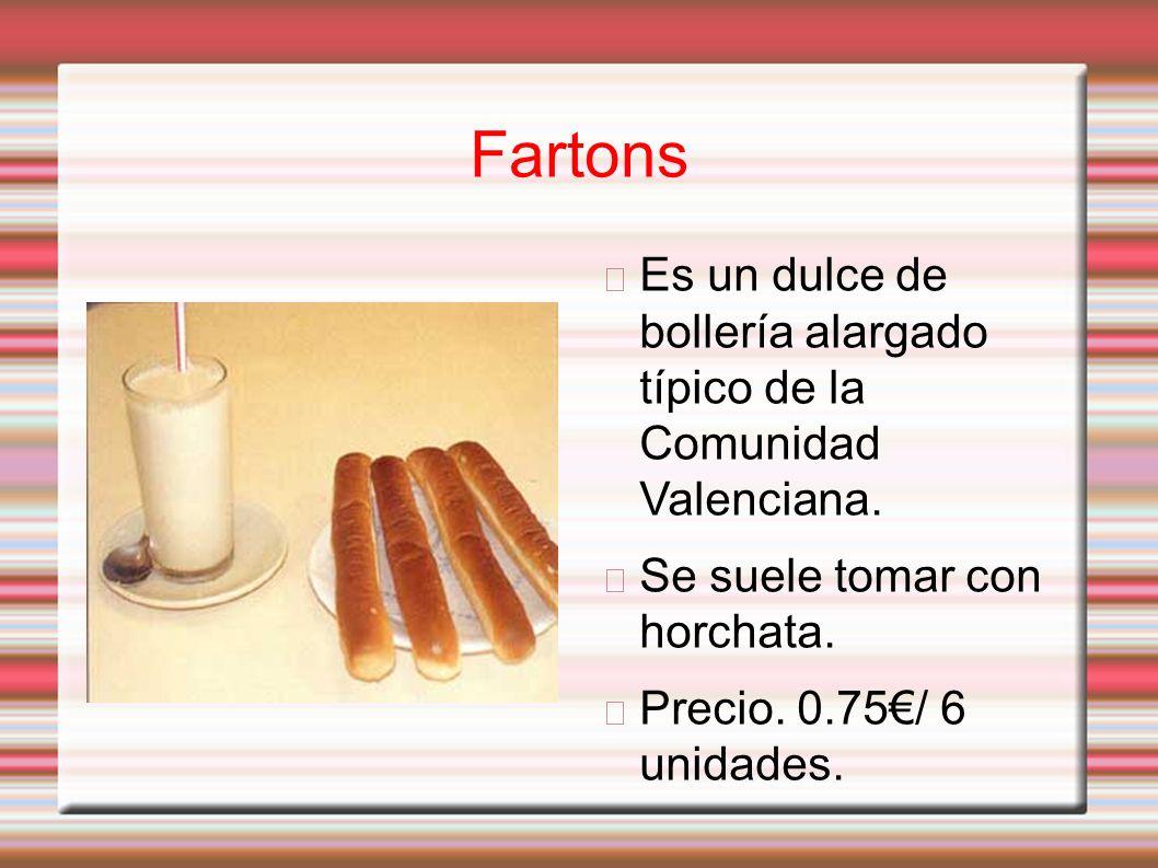 Fartons Es un dulce de bollería alargado típico de la Comunidad Valenciana. Se suele tomar con horchata. Precio. 0.75/ 6 unidades.