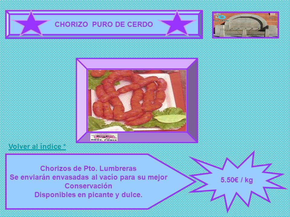 CHORIZO PURO DE CERDO 5.50 / kg Chorizos de Pto. Lumbreras Se enviarán envasadas al vacío para su mejor Conservación Disponibles en picante y dulce. F