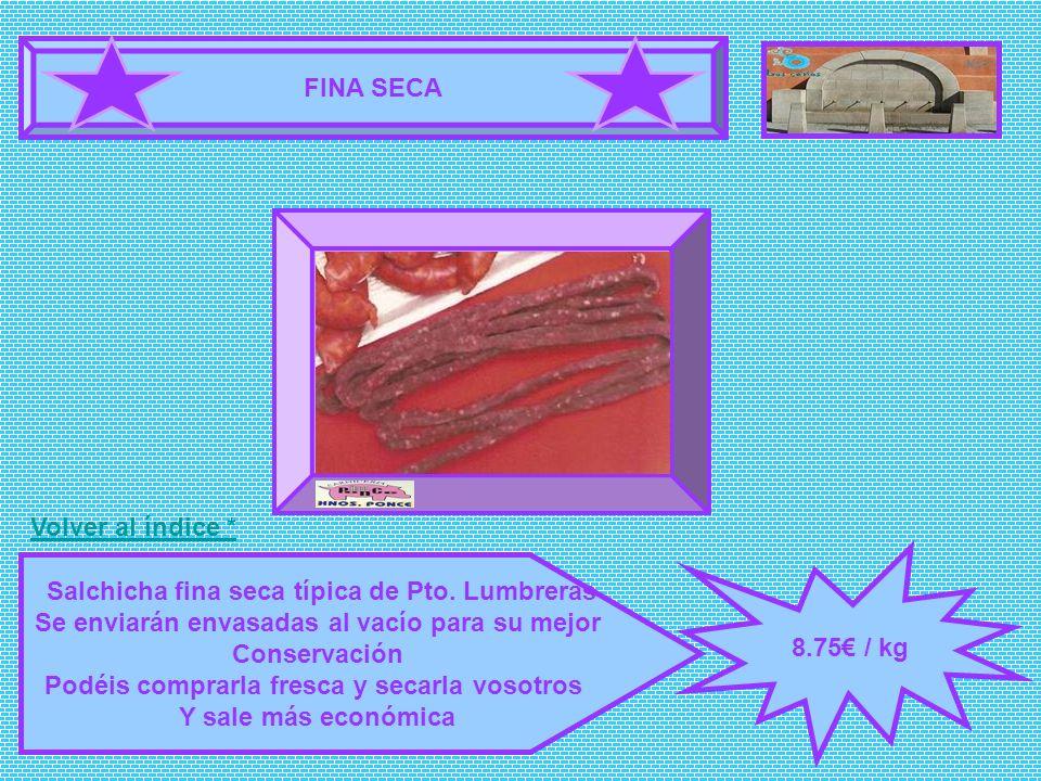 FINA SECA 8.75 / kg Salchicha fina seca típica de Pto. Lumbreras Se enviarán envasadas al vacío para su mejor Conservación Podéis comprarla fresca y s