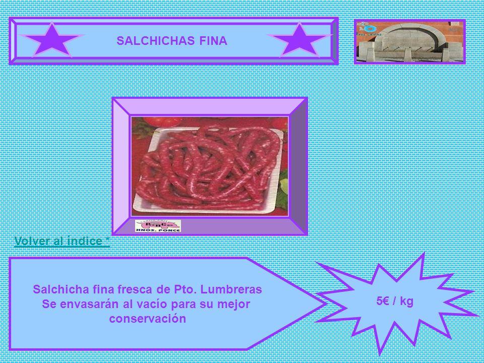 SALCHICHAS FINA 5 / kg Salchicha fina fresca de Pto. Lumbreras Se envasarán al vacío para su mejor conservación FOTOGRAFÍA Volver al índice *
