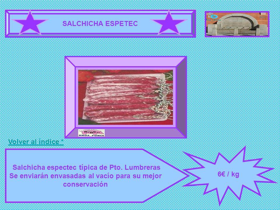 SALCHICHA ESPETEC 6 / kg Salchicha espectec típica de Pto. Lumbreras Se enviarán envasadas al vacío para su mejor conservación FOTOGRAFÍA Volver al ín
