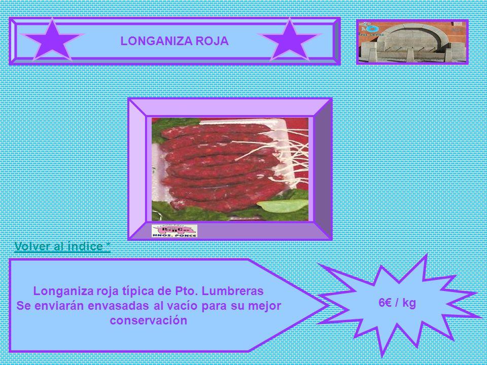 LONGANIZA ROJA 6 / kg Longaniza roja típica de Pto. Lumbreras Se enviarán envasadas al vacío para su mejor conservación FOTOGRAFÍA Volver al índice *