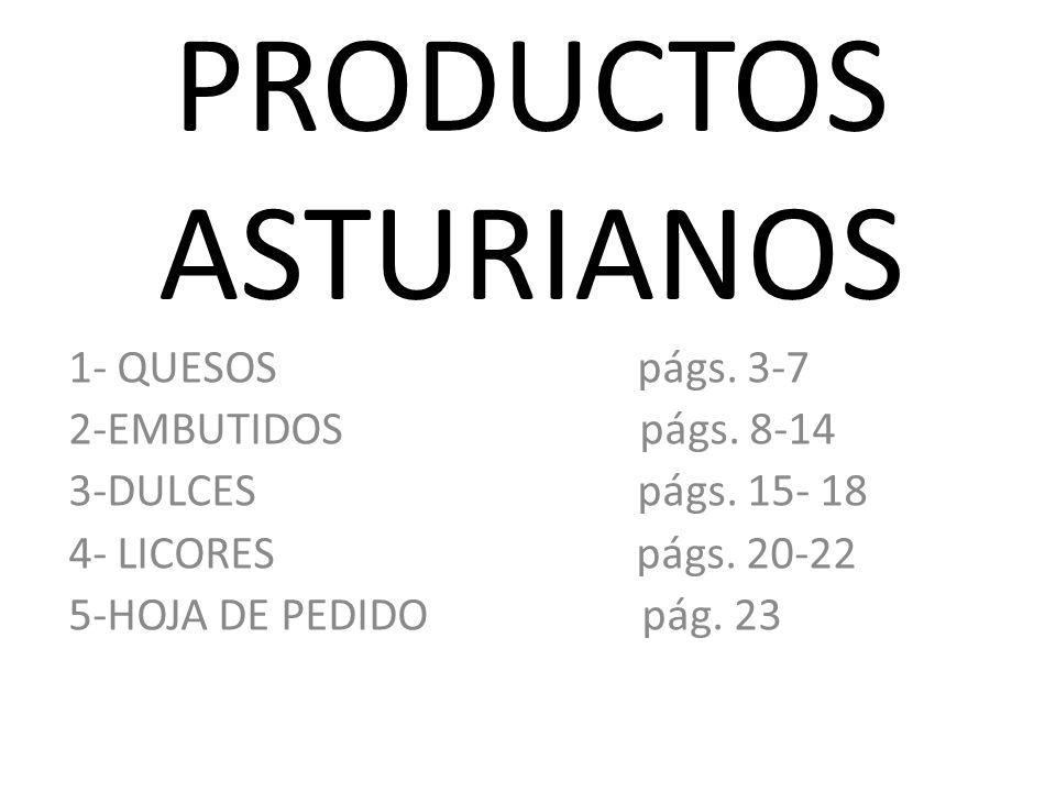 PRODUCTOS ASTURIANOS 1- QUESOS págs. 3-7 2-EMBUTIDOS págs. 8-14 3-DULCES págs. 15- 18 4- LICORES págs. 20-22 5-HOJA DE PEDIDO pág. 23