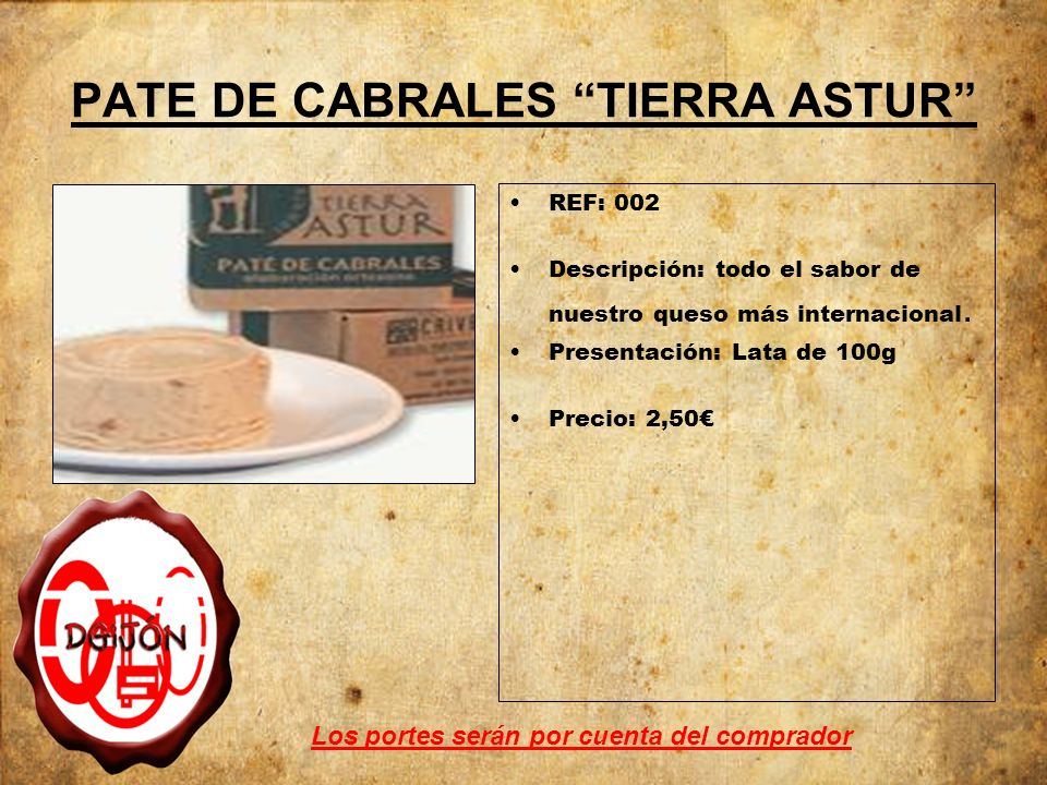 PATE DE CABRALES TIERRA ASTUR REF: 002 Descripción: todo el sabor de nuestro queso más internacional. Presentación: Lata de 100g Precio: 2,50 Los port