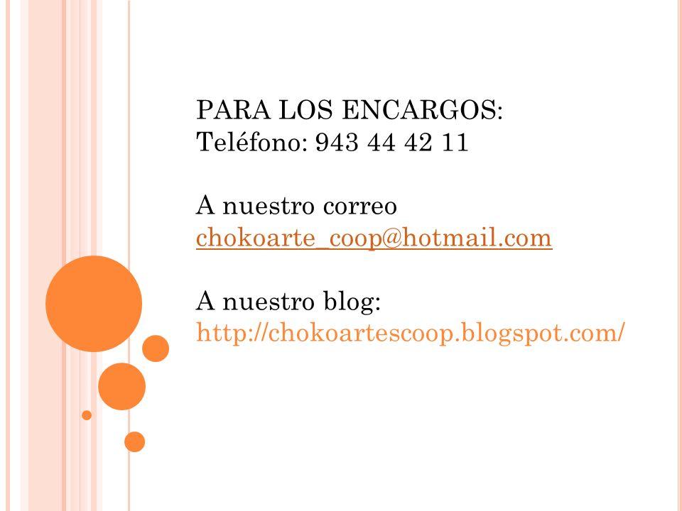 PARA LOS ENCARGOS: Teléfono: 943 44 42 11 A nuestro correo chokoarte_coop@hotmail.com A nuestro blog: http://chokoartescoop.blogspot.com/