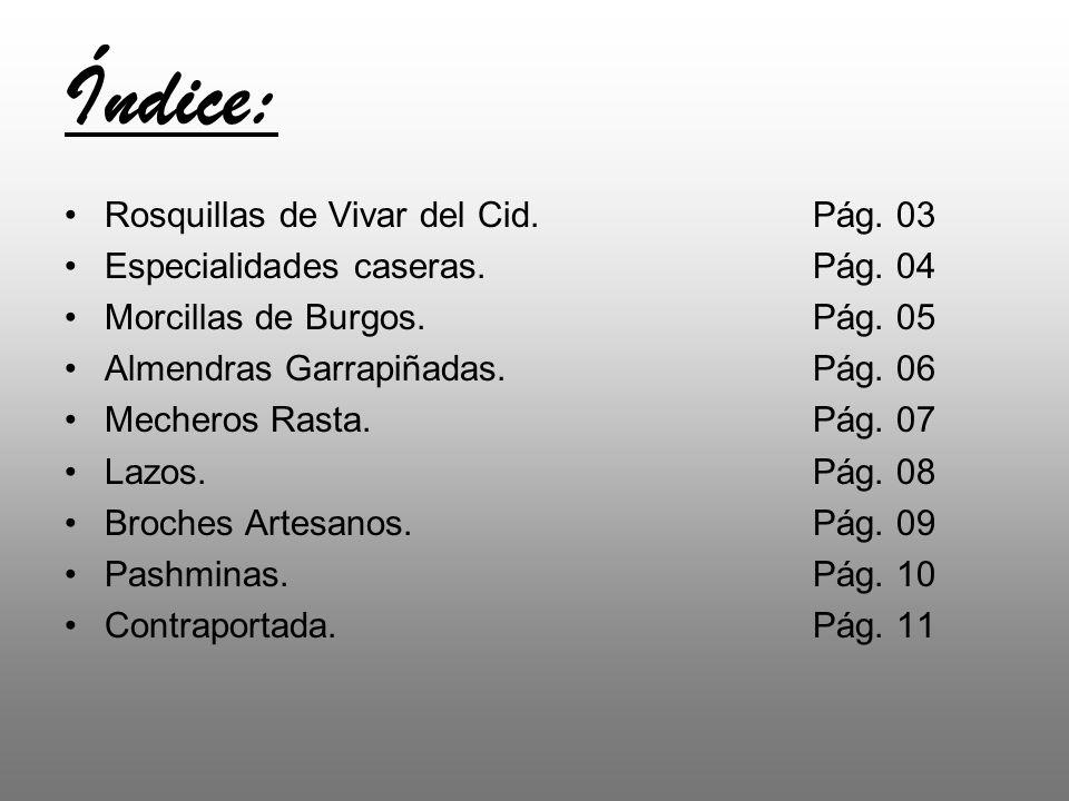 Índice: Rosquillas de Vivar del Cid.Pág. 03 Especialidades caseras. Pág. 04 Morcillas de Burgos. Pág. 05 Almendras Garrapiñadas. Pág. 06 Mecheros Rast