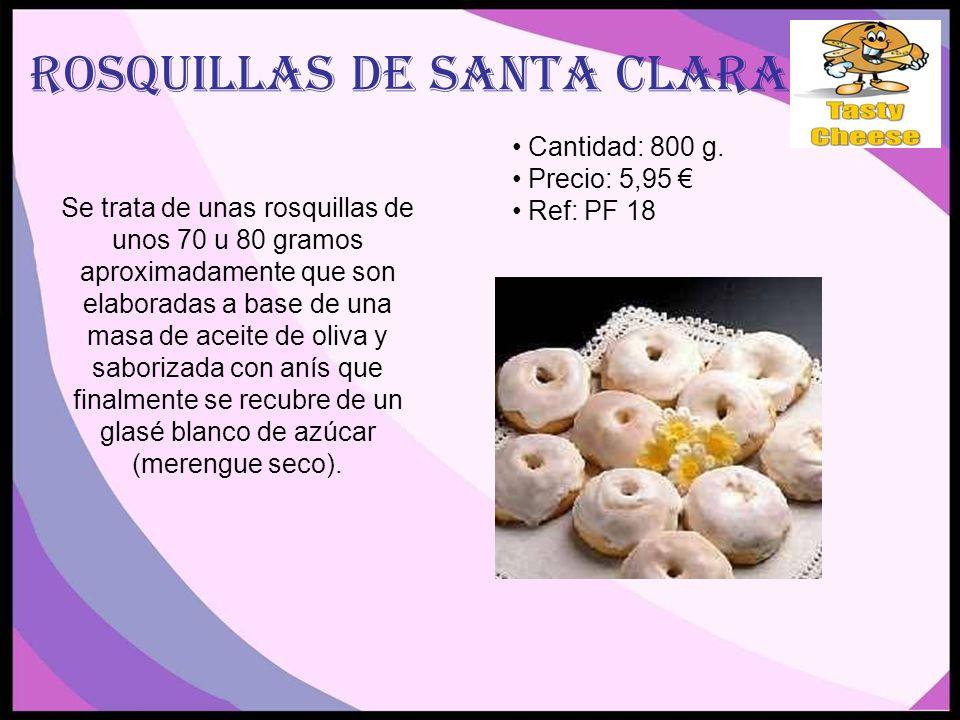 ROSQUILLAS DE SANTA CLARA Se trata de unas rosquillas de unos 70 u 80 gramos aproximadamente que son elaboradas a base de una masa de aceite de oliva y saborizada con anís que finalmente se recubre de un glasé blanco de azúcar (merengue seco).