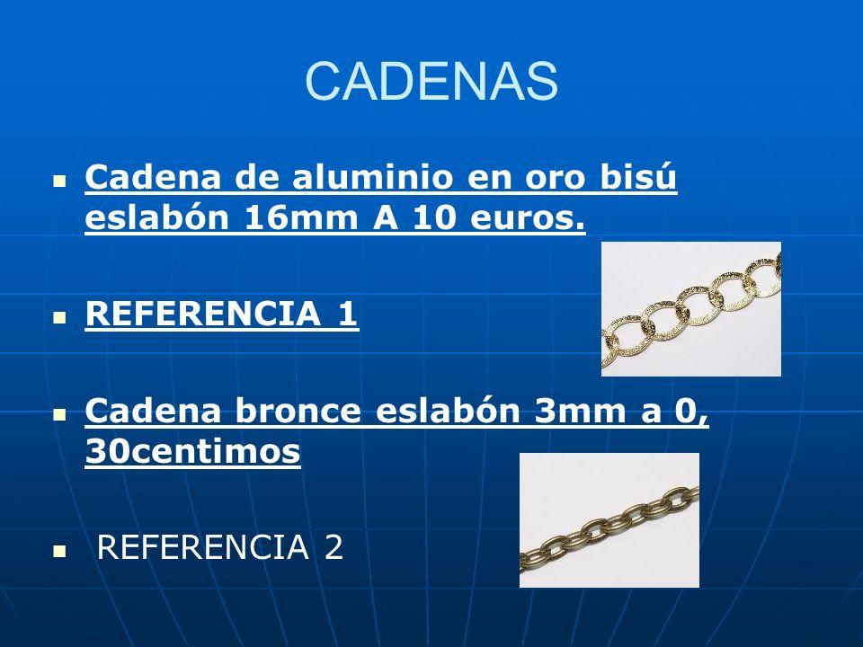 CADENAS Cadena de aluminio en oro bisú eslabón 16mm A 10 euros. REFERENCIA 1 Cadena bronce eslabón 3mm a 0, 30centimos REFERENCIA 2