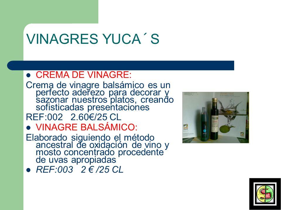 VINAGRES YUCA´S CREMA DE VINAGRE: Crema de vinagre balsámico es un perfecto aderezo para decorar y sazonar nuestros platos, creando sofisticadas presentaciones REF:002 2.60/25 CL VINAGRE BALSÁMICO: Elaborado siguiendo el método ancestral de oxidación de vino y mosto concentrado procedente de uvas apropiadas REF:003 2 /25 CL