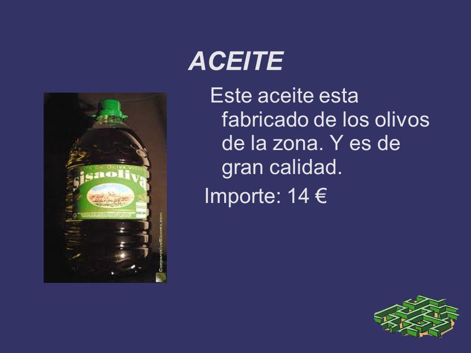 ACEITE Este aceite esta fabricado de los olivos de la zona. Y es de gran calidad. Importe: 14