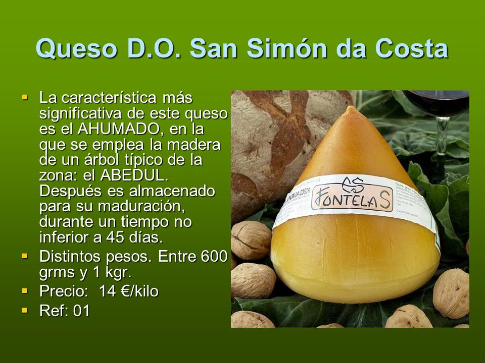 Queso D.O. San Simón da Costa La característica más significativa de este queso es el AHUMADO, en la que se emplea la madera de un árbol típico de la
