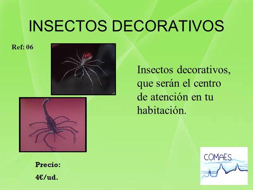INSECTOS DECORATIVOS Insectos decorativos, que serán el centro de atención en tu habitación. Precio: 4/ud. Ref: 06