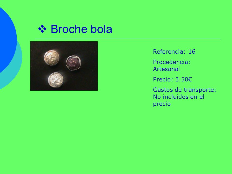 Broche bola Referencia: 16 Procedencia: Artesanal Precio: 3.50 Gastos de transporte: No incluidos en el precio