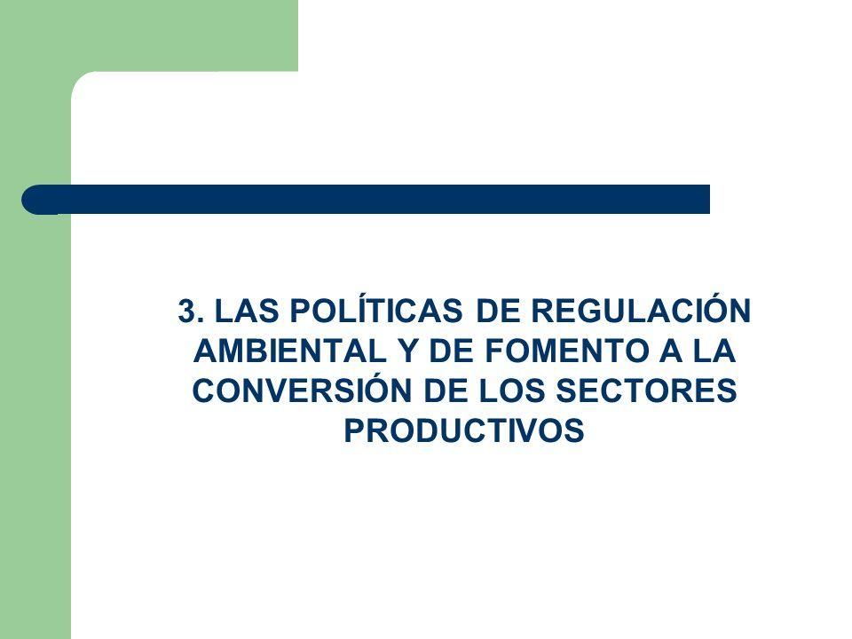 3. LAS POLÍTICAS DE REGULACIÓN AMBIENTAL Y DE FOMENTO A LA CONVERSIÓN DE LOS SECTORES PRODUCTIVOS