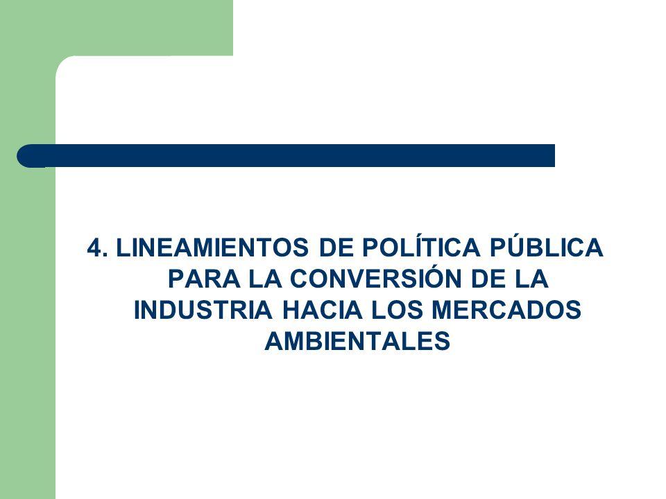 4. LINEAMIENTOS DE POLÍTICA PÚBLICA PARA LA CONVERSIÓN DE LA INDUSTRIA HACIA LOS MERCADOS AMBIENTALES