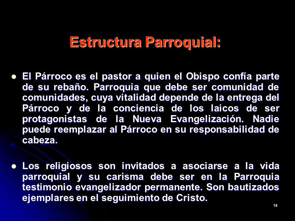14 Estructura Parroquial: El Párroco es el pastor a quien el Obispo confía parte de su rebaño. Parroquia que debe ser comunidad de comunidades, cuya v