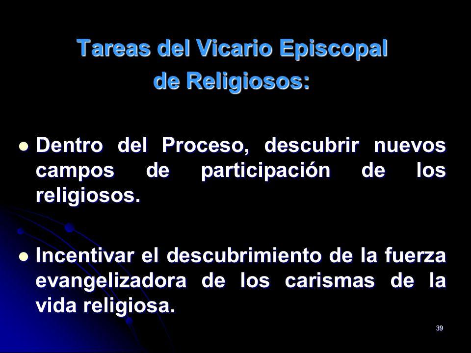 39 Tareas del Vicario Episcopal de Religiosos: Dentro del Proceso, descubrir nuevos campos de participación de los religiosos. Dentro del Proceso, des
