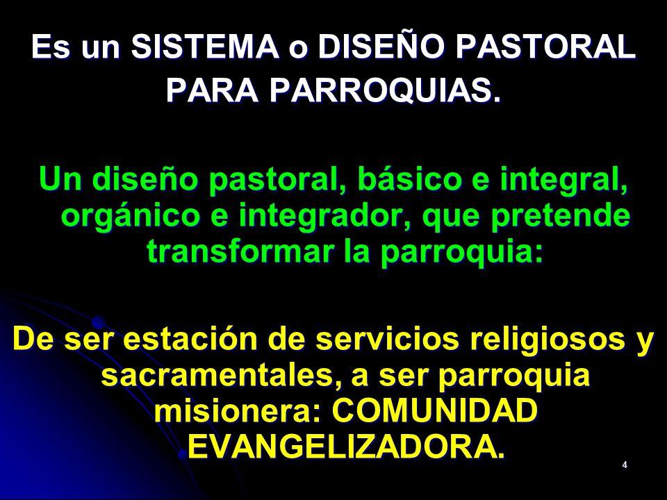 4 Es un SISTEMA o DISEÑO PASTORAL PARA PARROQUIAS. Un diseño pastoral, básico e integral, orgánico e integrador, que pretende transformar la parroquia