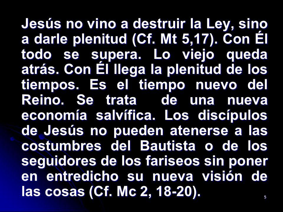 5 Jesús no vino a destruir la Ley, sino a darle plenitud (Cf. Mt 5,17). Con Él todo se supera. Lo viejo queda atrás. Con Él llega la plenitud de los t