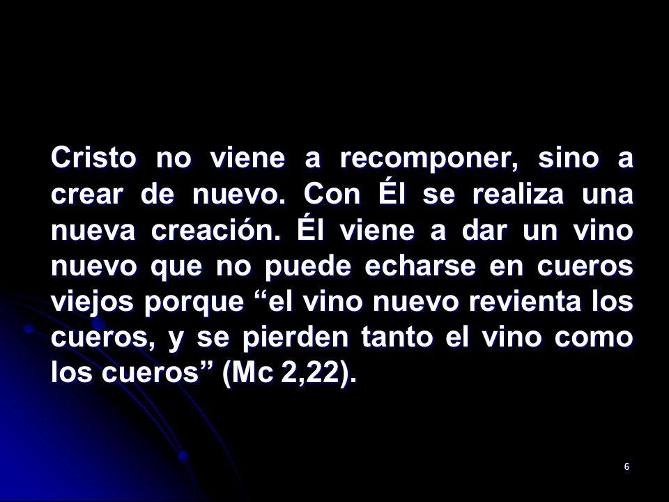 6 Cristo no viene a recomponer, sino a crear de nuevo. Con Él se realiza una nueva creación. Él viene a dar un vino nuevo que no puede echarse en cuer