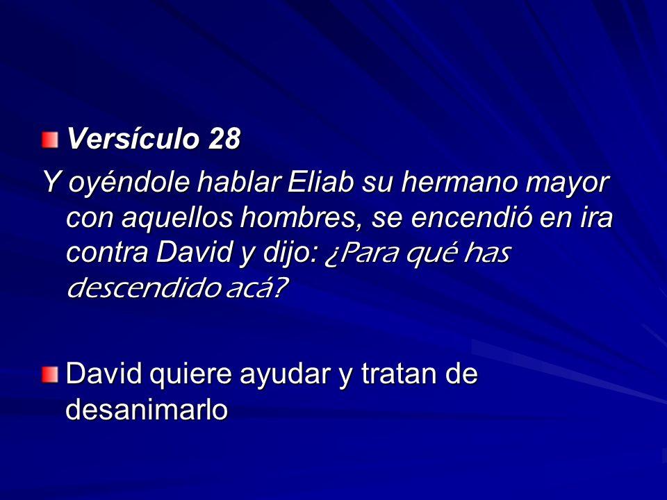 Versículo 28 Y oyéndole hablar Eliab su hermano mayor con aquellos hombres, se encendió en ira contra David y dijo: ¿Para qué has descendido acá? Davi