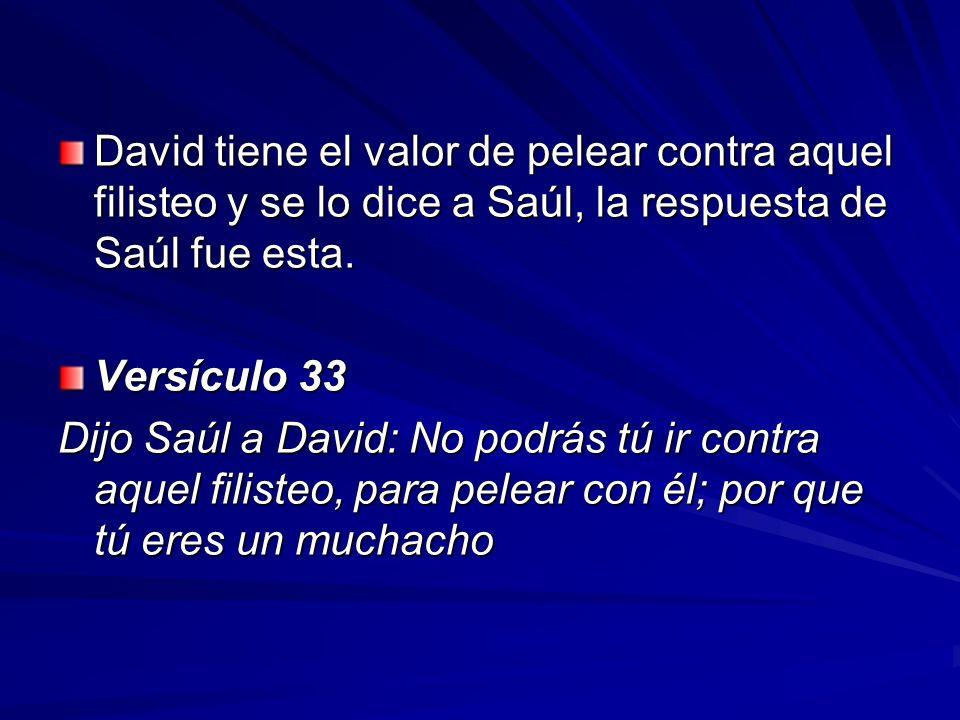 David tiene el valor de pelear contra aquel filisteo y se lo dice a Saúl, la respuesta de Saúl fue esta. Versículo 33 Dijo Saúl a David: No podrás tú