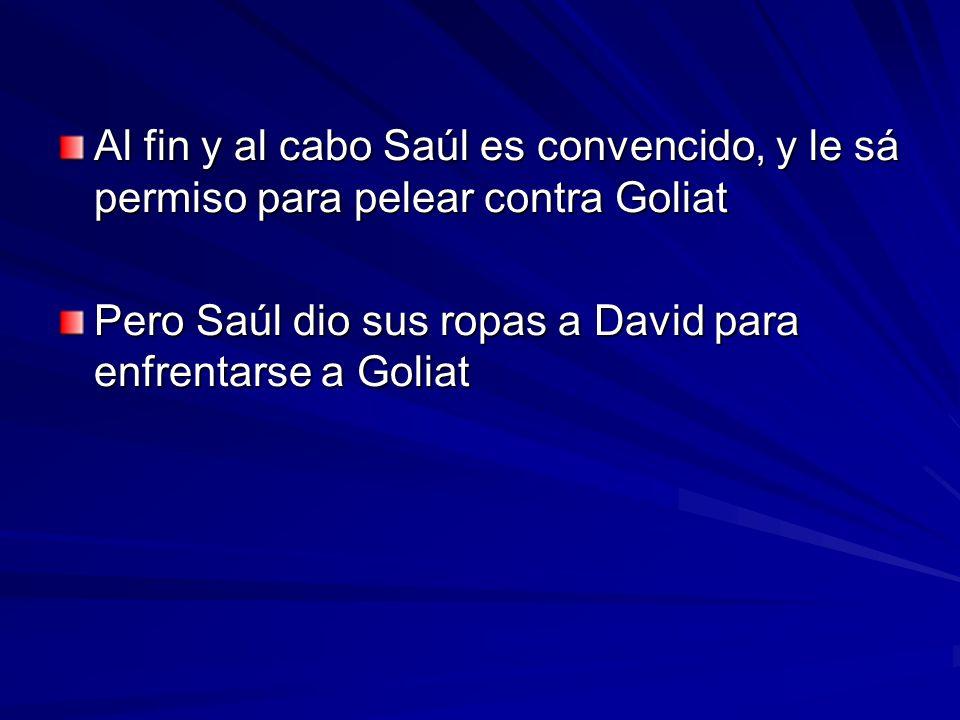 Al fin y al cabo Saúl es convencido, y le sá permiso para pelear contra Goliat Pero Saúl dio sus ropas a David para enfrentarse a Goliat