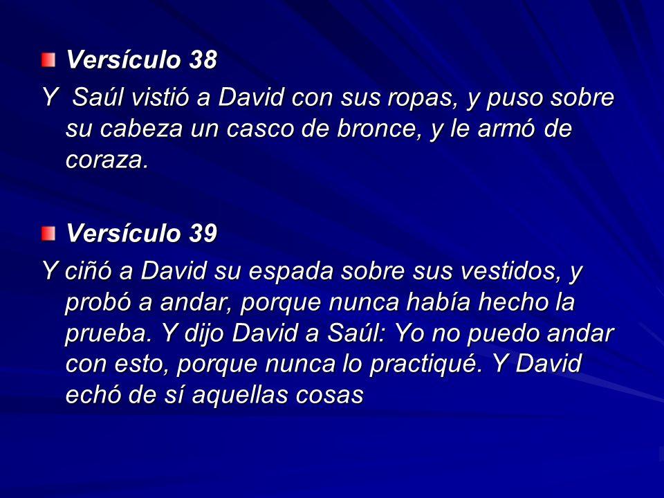 Versículo 38 Y Saúl vistió a David con sus ropas, y puso sobre su cabeza un casco de bronce, y le armó de coraza. Versículo 39 Y ciñó a David su espad