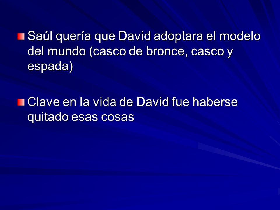 Saúl quería que David adoptara el modelo del mundo (casco de bronce, casco y espada) Clave en la vida de David fue haberse quitado esas cosas