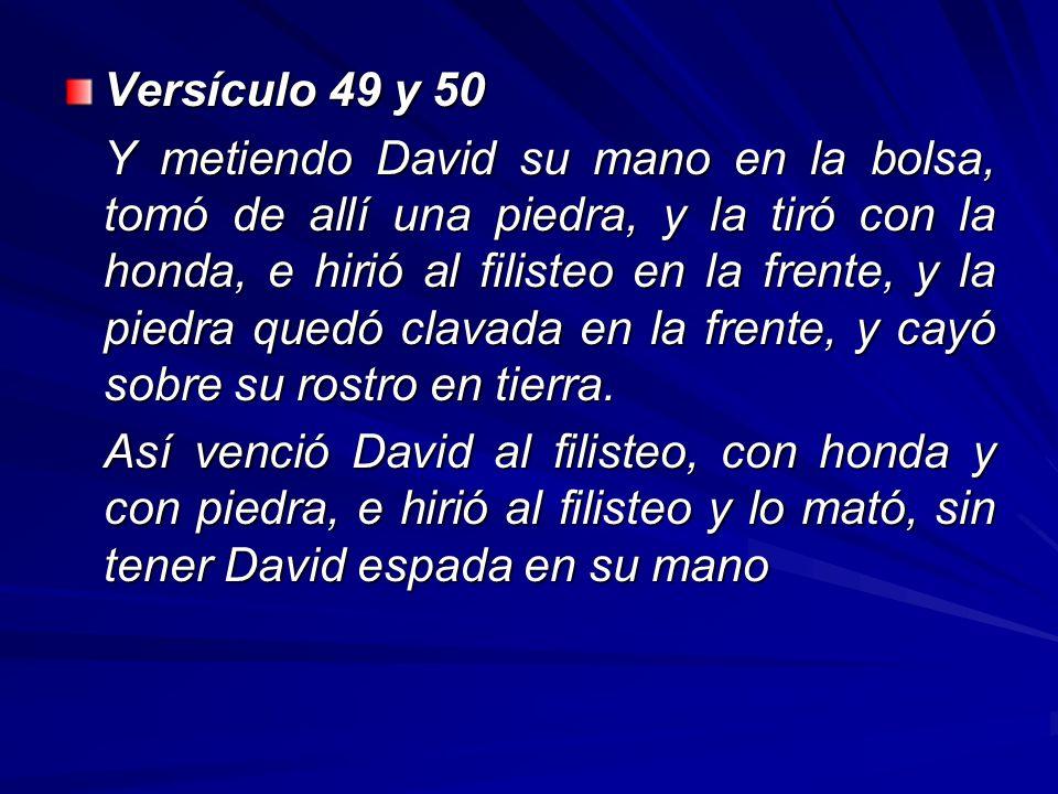 Versículo 49 y 50 Y metiendo David su mano en la bolsa, tomó de allí una piedra, y la tiró con la honda, e hirió al filisteo en la frente, y la piedra