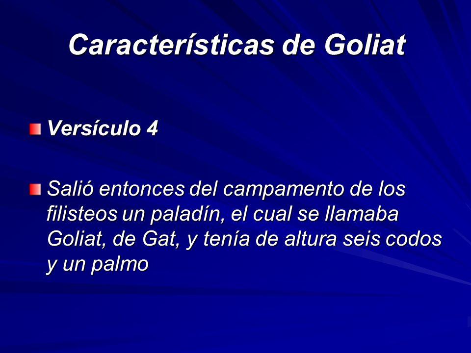 Características de Goliat Versículo 4 Salió entonces del campamento de los filisteos un paladín, el cual se llamaba Goliat, de Gat, y tenía de altura