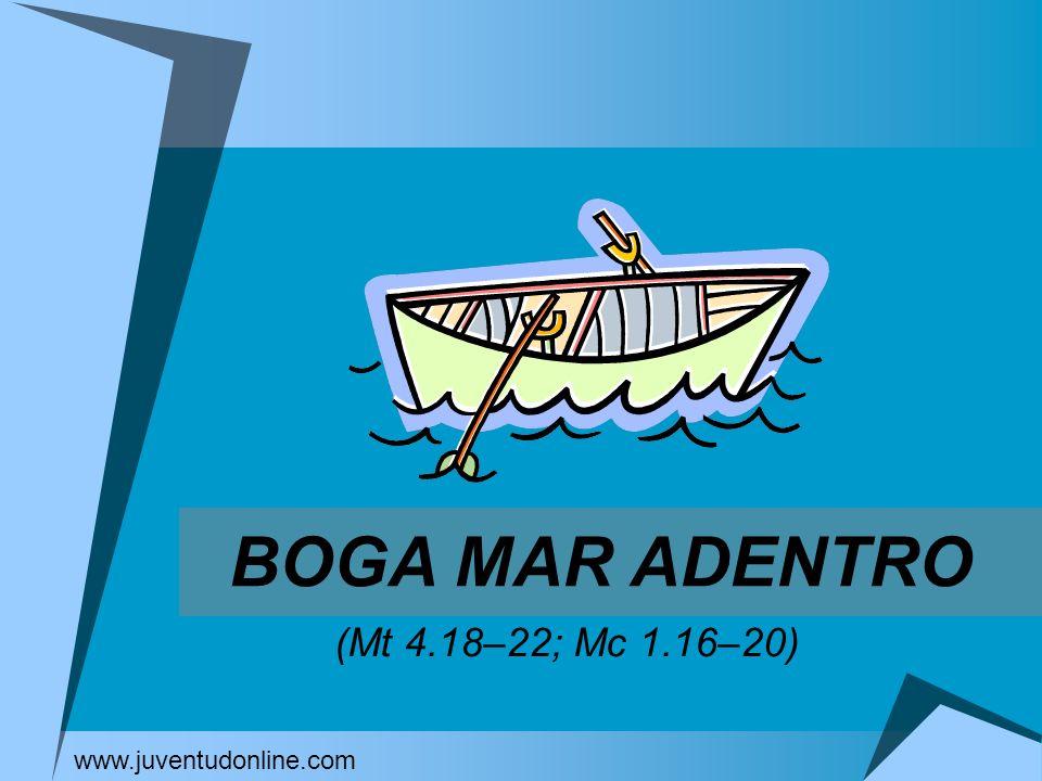 BOGA MAR ADENTRO (Mt 4.18–22; Mc 1.16–20) www.juventudonline.com