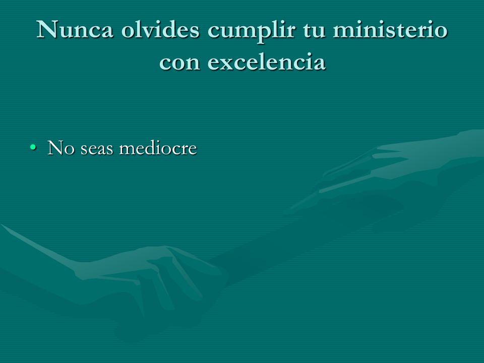 Nunca olvides cumplir tu ministerio con excelencia No seas mediocreNo seas mediocre