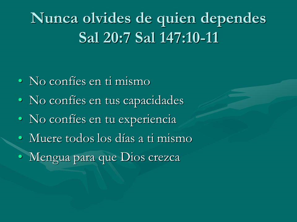 Nunca olvides de quien dependes Sal 20:7 Sal 147:10-11 No confíes en ti mismoNo confíes en ti mismo No confíes en tus capacidadesNo confíes en tus cap