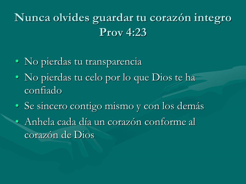 Nunca olvides guardar tu corazón integro Prov 4:23 No pierdas tu transparenciaNo pierdas tu transparencia No pierdas tu celo por lo que Dios te ha con