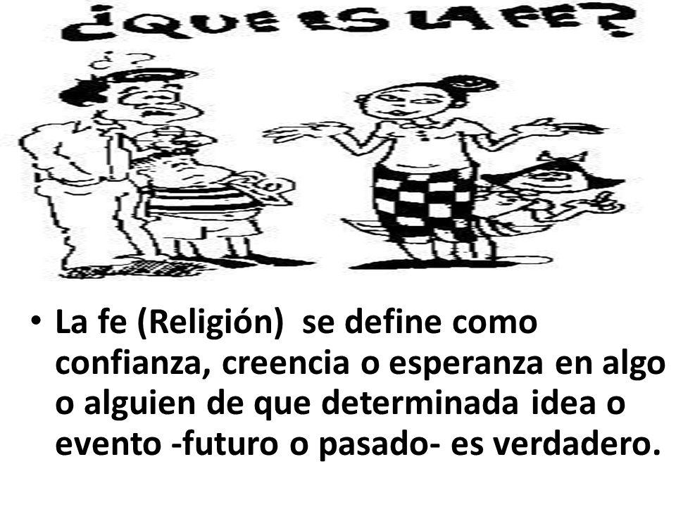 La Fe La fe (Religión) se define como confianza, creencia o esperanza en algo o alguien de que determinada idea o evento -futuro o pasado- es verdader