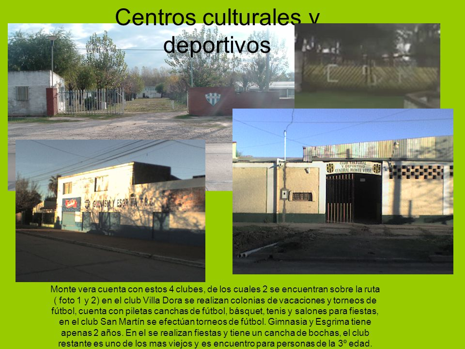 Monte vera cuenta con estos 4 clubes, de los cuales 2 se encuentran sobre la ruta ( foto 1 y 2) en el club Villa Dora se realizan colonias de vacacion