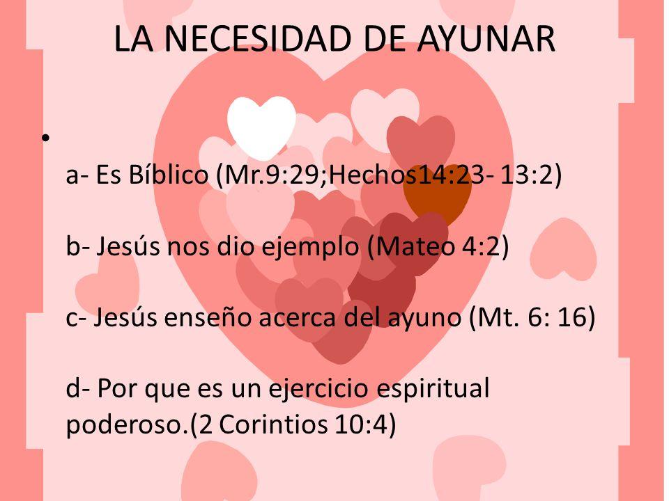LA NECESIDAD DE AYUNAR a- Es Bíblico (Mr.9:29;Hechos14:23- 13:2) b- Jesús nos dio ejemplo (Mateo 4:2) c- Jesús enseño acerca del ayuno (Mt. 6: 16) d-