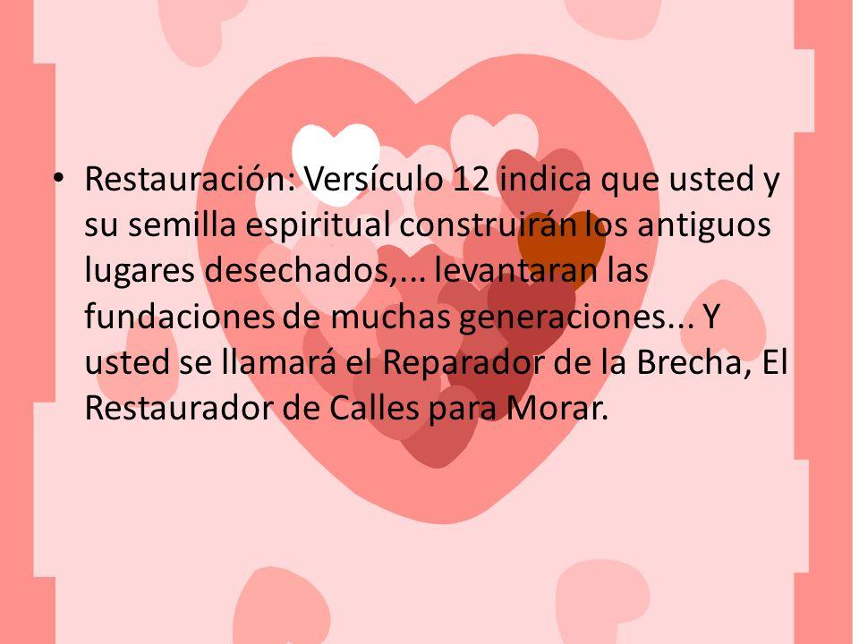 Restauración: Versículo 12 indica que usted y su semilla espiritual construirán los antiguos lugares desechados,... levantaran las fundaciones de much
