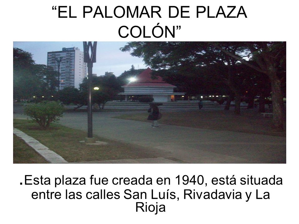 EL PALOMAR DE PLAZA COLÓN. Esta plaza fue creada en 1940, está situada entre las calles San Luís, Rivadavia y La Rioja