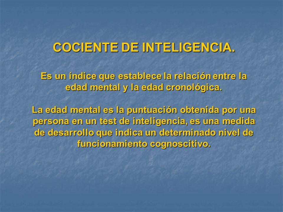 COCIENTE DE INTELIGENCIA. Es un índice que establece la relación entre la edad mental y la edad cronológica. La edad mental es la puntuación obtenida