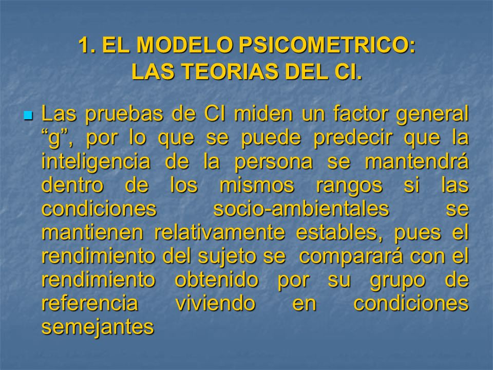1. EL MODELO PSICOMETRICO: LAS TEORIAS DEL CI. Las pruebas de CI miden un factor general g, por lo que se puede predecir que la inteligencia de la per