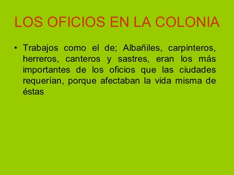 LOS OFICIOS EN LA COLONIA Trabajos como el de; Albañiles, carpinteros, herreros, canteros y sastres, eran los más importantes de los oficios que las c