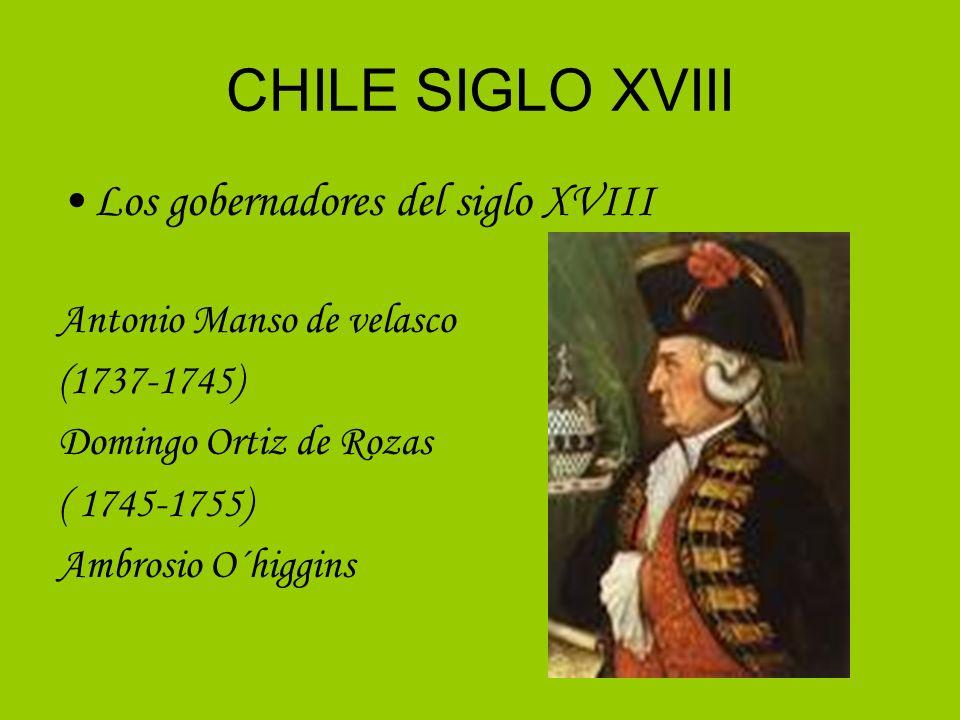 CHILE SIGLO XVIII Los gobernadores del siglo XVIII Antonio Manso de velasco (1737-1745) Domingo Ortiz de Rozas ( 1745-1755) Ambrosio O´higgins
