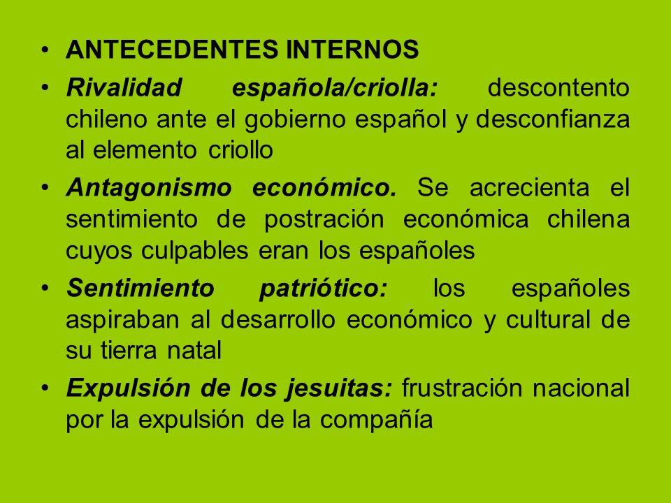 ANTECEDENTES INTERNOS Rivalidad española/criolla: descontento chileno ante el gobierno español y desconfianza al elemento criollo Antagonismo económic