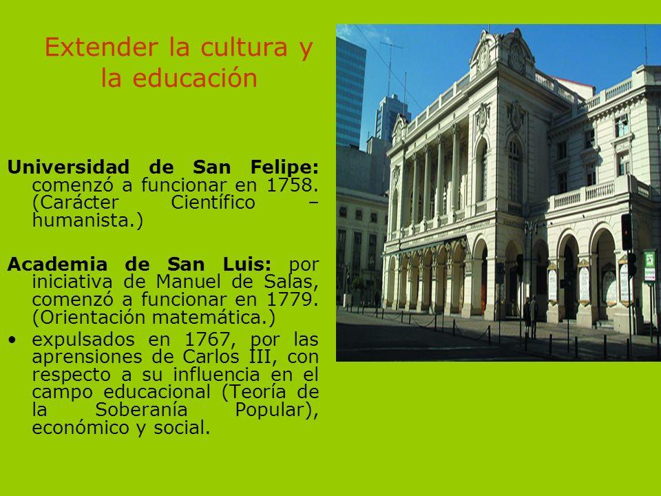 Extender la cultura y la educación Universidad de San Felipe: comenzó a funcionar en 1758. (Carácter Científico – humanista.) Academia de San Luis: po