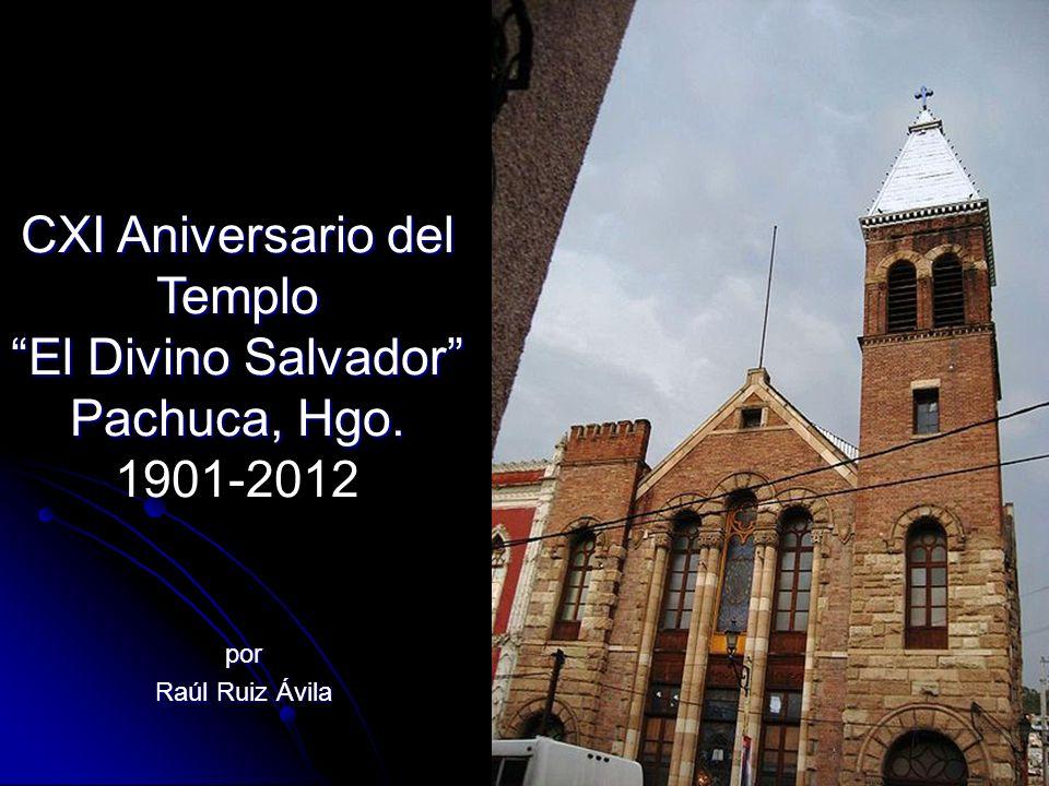 por Raúl Ruiz Ávila CXI Aniversario del Templo El Divino Salvador Pachuca, Hgo. CXI Aniversario del Templo El Divino Salvador Pachuca, Hgo. 1901-2012